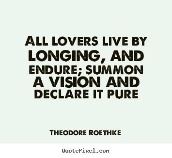 All lovers live by longing, and endure; summon a vision and declare it.. Theodore Roethke popular love quotes