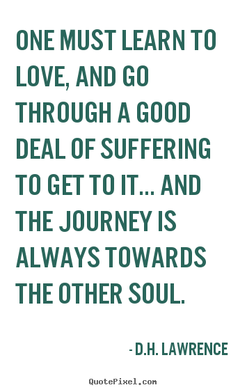 Love quotes - One must learn to love, and go through a good deal of suffering to get..