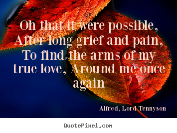Oh that it were possible, after long grief and pain,.. Alfred, Lord Tennyson  love quotes