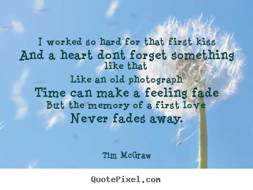 Quote about love - I worked so hard for that first kissand a heart dont forget something..