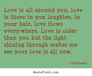Quotes about love - Love is all around you, love is there in you..