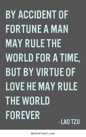 Lao Tzu poster quotes - By accident of fortune a man may rule the world for a time, but by.. - Love quotes