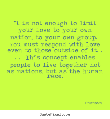 It is not enough to limit your love to your own nation, to.. Unknown good love quotes