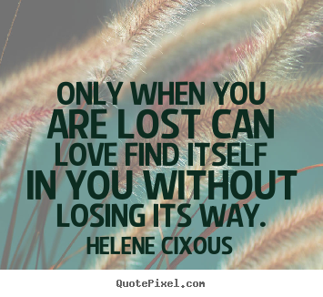 Sayings about love - Only when you are lost can love find itself in you without..