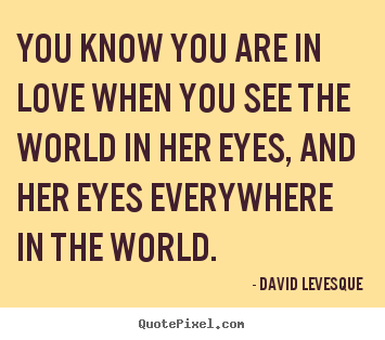 David Levesque picture quotes - You know you are in love when you see the world in her eyes,.. - Love quote
