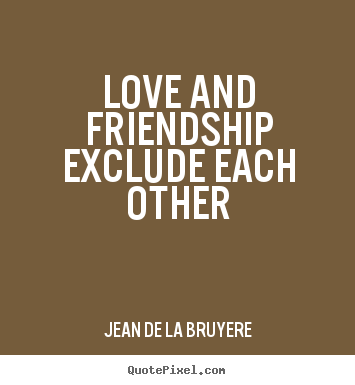 Jean De La Bruyere picture quotes - Love and friendship exclude each other - Love quote