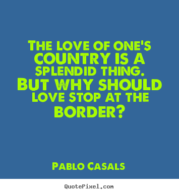 love for ones country For example, in some countries, the idea of 'love' is restricted to a romantic  partner, while in others it extends to one's family members and.