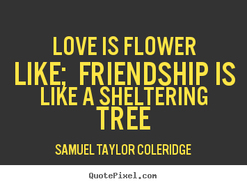 Love is flower like; friendship is like a sheltering.. Samuel Taylor Coleridge greatest love quote