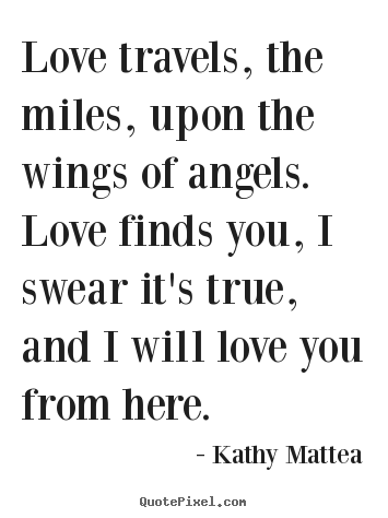 Design custom picture quotes about love - Love travels, the miles, upon the wings of angels...
