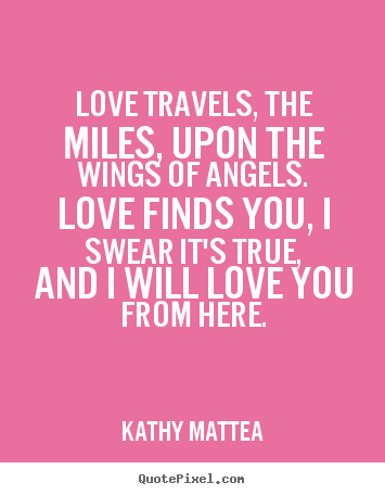 Love travels, the miles, upon the wings.. Kathy Mattea popular love quote