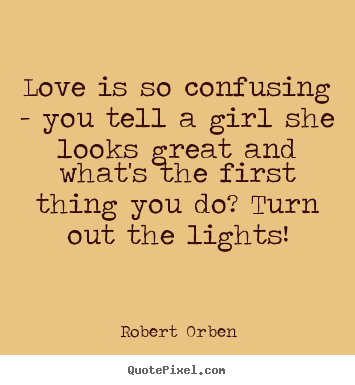 Love is so confusing - you tell a girl she looks great and.. Robert Orben famous love quote