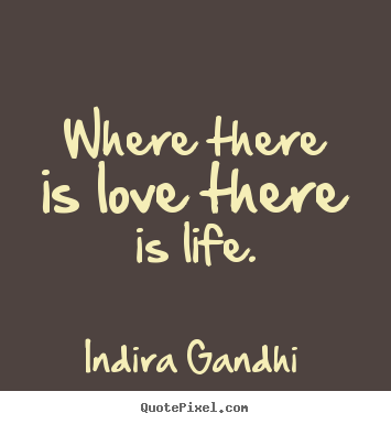 Where there is love there is life. Indira Gandhi great love sayings