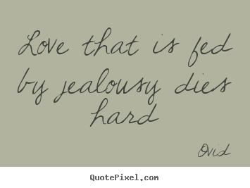 Love that is fed by jealousy dies hard Ovid great love quotes