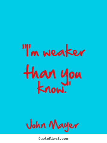 "Make custom picture quotes about love - ""i'm weaker than you know."""