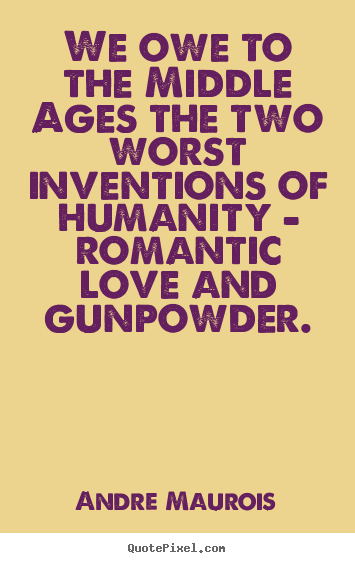 Andre Maurois picture quotes - We owe to the middle ages the two worst inventions of humanity.. - Love quotes