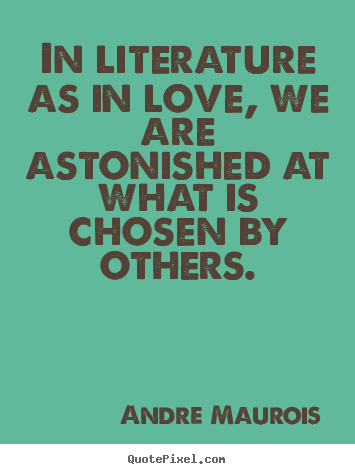 Andre Maurois picture quote - In literature as in love, we are astonished at what is chosen by.. - Love quotes