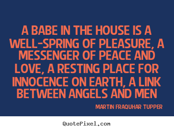 A babe in the house is a well-spring of pleasure,.. Martin Fraquhar Tupper popular love quotes