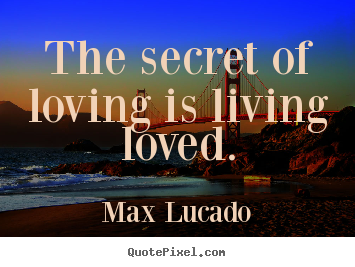 Max Lucado picture quote - The secret of loving is living loved. - Love quotes