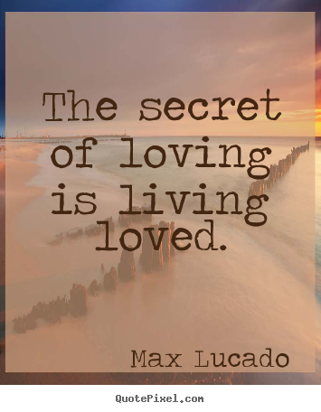 Love quote - The secret of loving is living loved.