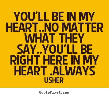 I Love You Quotes No Matter What : Love sayings - Youll be in my heart..no matter what they say..youll...