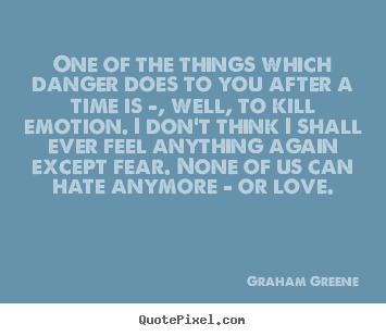 Love quote - One of the things which danger does to you after a time..