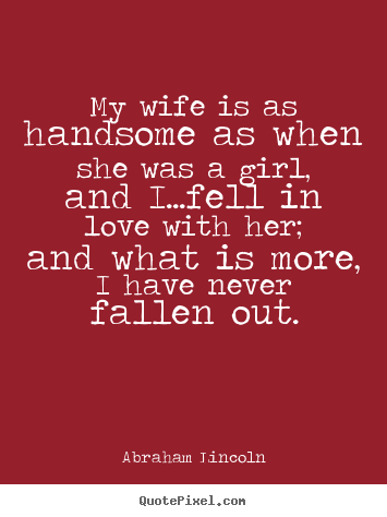 Quote about love - My wife is as handsome as when she was a girl, and i...fell in love with..
