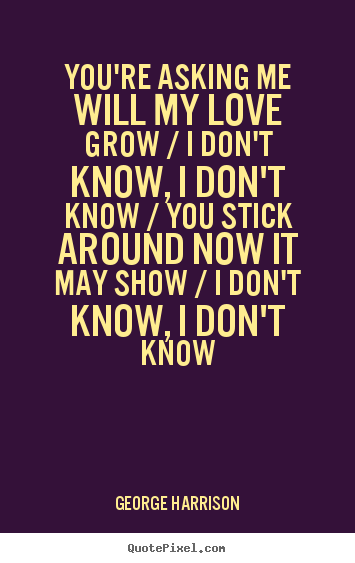 I Know I Love You Quotes : Youre asking me will my love grow / I dont know, I dont know /...