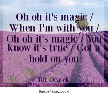 Ric Ocasek poster quotes - Oh oh it's magic / when i'm with you / oh oh it's magic / you know.. - Love quote