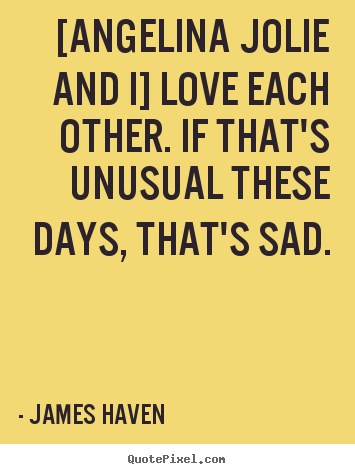 [angelina jolie and i] love each other. if that's unusual these.. James Haven top love quotes