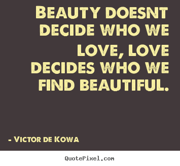 Victor De Kowa picture quote - Beauty doesnt decide who we love, love decides who we find beautiful. - Love quotes