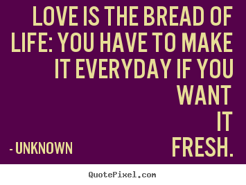 Quotes about love - Love is the bread of life: you have to make it..
