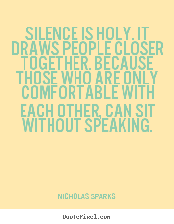 Nicholas Sparks Poster Quotes Silence Is Holy It Draws People Closer Together Because Those