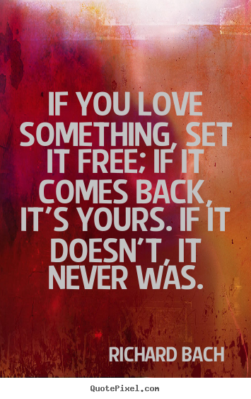 Quote about love - If you love something, set it free; if it comes back, it's yours...