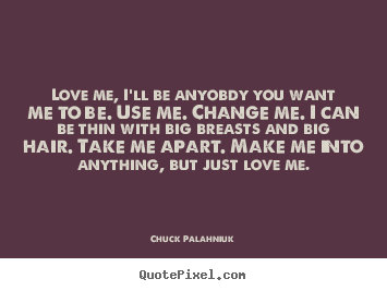 Chuck Palahniuk picture quote - Love me, i'll be anyobdy you want me to be... - Love quote