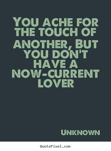 Unknown picture quotes - You ache for the touch of another, but you don't have a now-current.. - Love quote