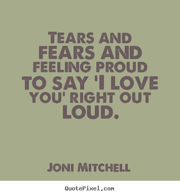Joni Mitchell Picture Quote Tears And Fears And Feeling Proud To Fascinating Quotes To Say I Love You