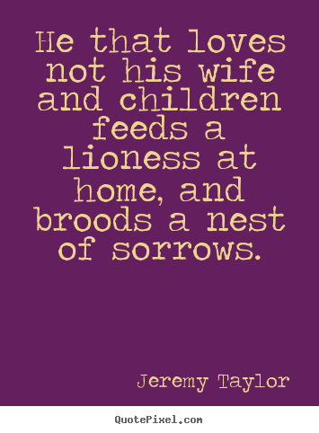 Quotes about love - He that loves not his wife and children feeds a lioness at home,..