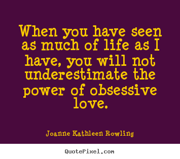 Love Obsession Quotes Unique When You Have Seen As Much Of Life As I Have You Will Not