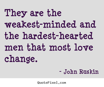 They are the weakest-minded and the hardest-hearted.. John Ruskin great love quotes