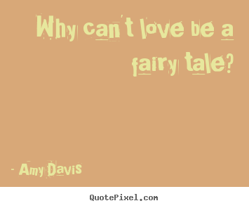 Amy Davis image quotes - Why can\'t love be a fairy tale ...