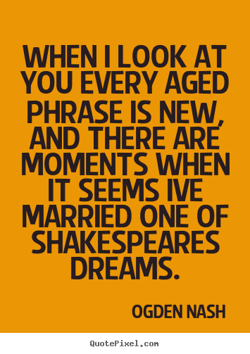 Ogden Nash picture quotes - When i look at you every aged phrase is new, and there are moments.. - Love quote