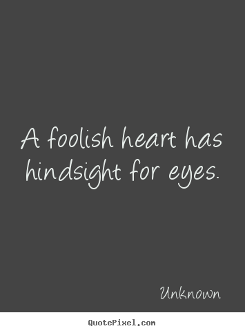 Create custom picture quotes about love - A foolish heart has hindsight for eyes.