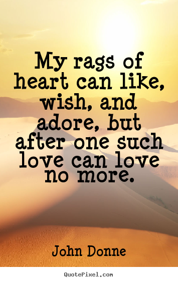 Love quote - My rags of heart can like, wish, and adore, but after..