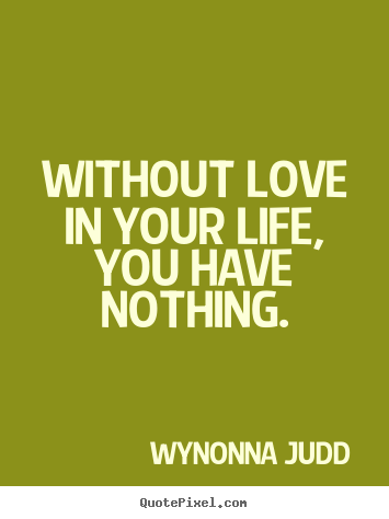 Make picture quote about love - Without love in your life, you have nothing.