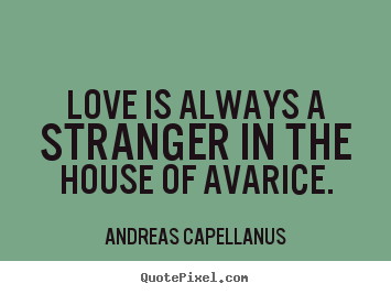 Love is always a stranger in the house of avarice. Andreas Capellanus famous love quotes
