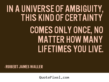 Robert James Waller poster quotes - In a universe of ambiguity, this kind of certainty comes only once, no.. - Love quote
