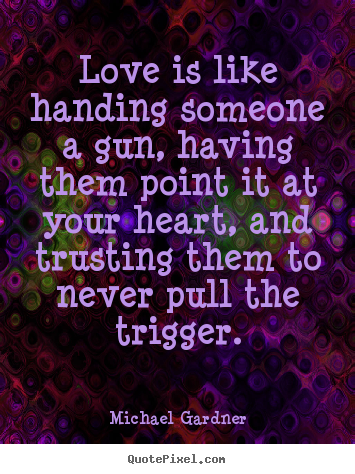 Make personalized poster quotes about love - Love is like handing someone a gun, having them point it at your..
