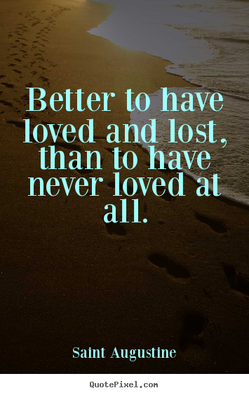 Love quotes - Better to have loved and lost, than to have never loved at..