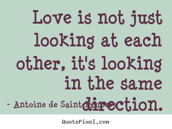 Love quote - Love is not just looking at each other, it's looking in the..