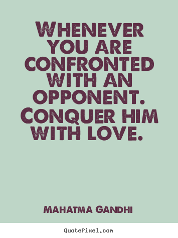 Love quotes - Whenever you are confronted with an opponent. conquer..